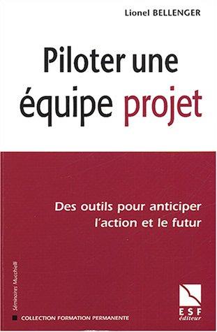 Piloter une équipe de projet : Des outils pour anticiper l'action et le futur par Lionel Bellenger