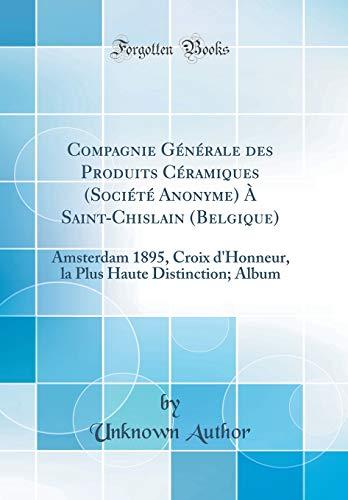 Compagnie Générale Des Produits Céramiques (Société Anonyme) À Saint-Chislain (Belgique): Amsterdam 1895, Croix d'Honneur, La Plus Haute Distinction; Album (Classic Reprint)