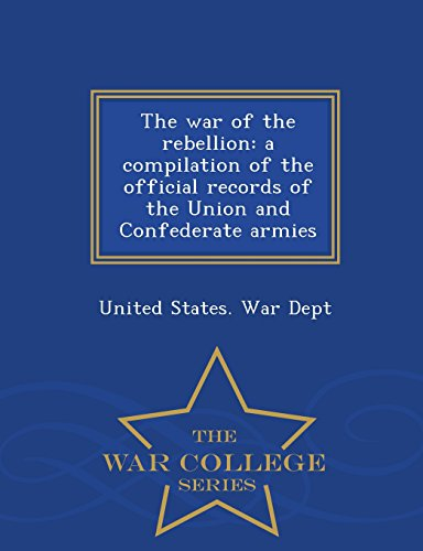 The war of the rebellion: a compilation of the official records of the Union and Confederate armies  - War College Series