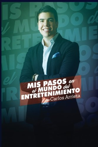 Mis Pasos en el Mundo del Entretenimiento por Carlos Arrieta