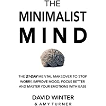 The Minimalist Mind: The 21 Day Mental Makeover To Stop Worry, Improve Mood, Focus Better And Master Your Emotions With Ease (English Edition)