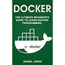 Docker: The Ultimate Beginner's Guide to Learn Docker Programming (English Edition)