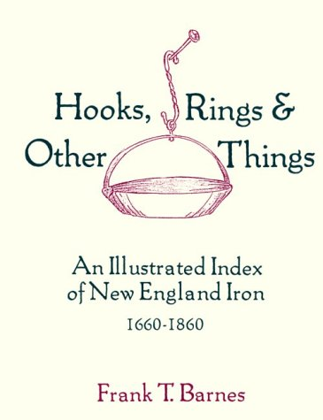 Hooks, Rings & Other Things: An Illustrated Index of New England Iron 1660-1860