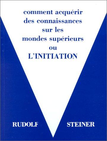 Comment acquérir des connaissances sur les mondes supérieurs ou L'initiation par Rudolf Steiner