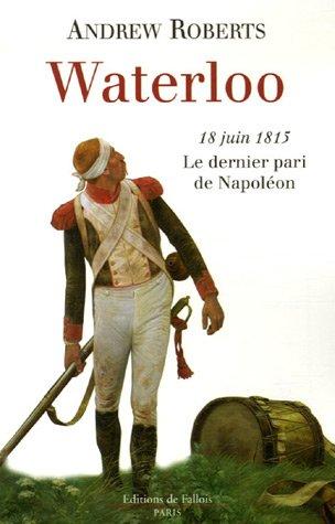 Waterloo : 18 Juin 1815 Le dernier pari de Napoléon par Andrew Roberts