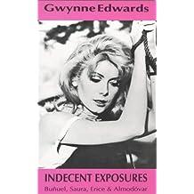 Indecent Exposures: Bunuel, Almodovar, Etc. (Bunuel, Saura, Erice and Almodovar) by Gwynne Edwards (2000-07-01)