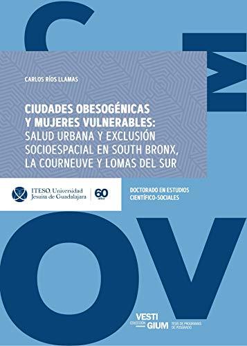 Ciudades obesogénicas y mujeres vulnerables: salud urbana y exclusión socioespacial en South Bronx, La Courneuve y Lomas del Sur (Vestigium) por Carlos Ríos Llamas