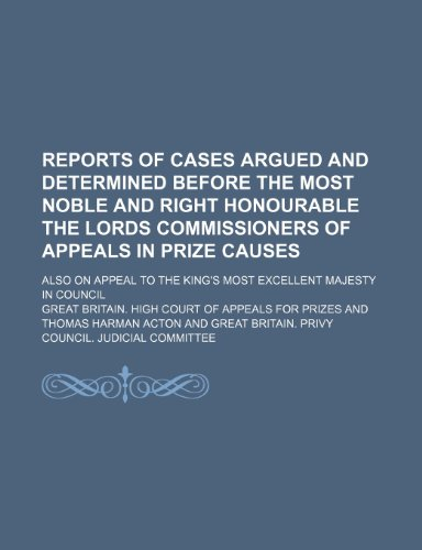 Reports of Cases Argued and Determined Before the Most Noble and Right Honourable the Lords Commissioners of Appeals in Prize Causes; Also on Appeal to the King's Most Excellent Majesty in Council