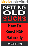 Getting Old SUCKS!  How to Increase Human Growth Hormone (HGH) Levels Naturally and Live Long and Strong To 100 Plus! (English Edition)