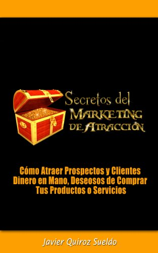 Secretos del Marketing de Atracción - Cómo Atraer Prospectos y Clientes Dinero en Mano, Deseosos de Comprar Tus Productos o Servicios
