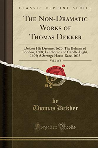 The Non-Dramatic Works of Thomas Dekker, Vol. 3 of 5: Dekker His Dreame, 1620; The Belman of London, 1608; Lanthorne and Candle-Light, 1609; A Strange Horse-Race, 1613 (Classic Reprint)