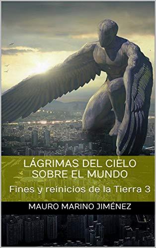 Lágrimas del cielo sobre el mundo: Fines y reinicios de la Tierra 3 por Mauro Marino Jiménez