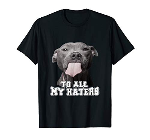 To All My Haters Pitbull Dog Funny T-shirt Gift T-Shirt -