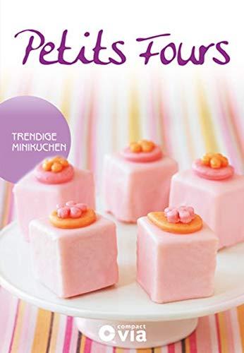 Petits Fours - Trendige Minikuchen: Himmlische Rezepte von raffiniert bis ausgefallen