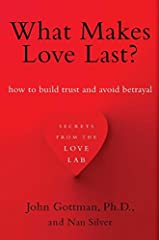 What Makes Love Last?: How to Build Trust and Avoid Betrayal: Written by John M. Gottman, 2013 Edition, (Reprint) Publisher: Simon & Schuster [Paperback] Paperback