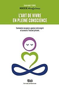 L'art de vivre en pleine conscience - Surmontez vos peurs, apaisez votre esprit et savourez l'instant présent par Jean-Marc Terrel