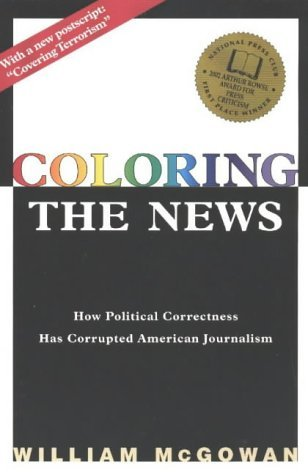 Coloring the News: How Political Correctness Has Corrupted American Journalism by William McGowan (2003-05-25)