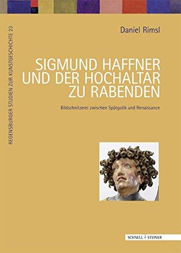 Sigmund Haffner und der Hochaltar zu Rabenden: Bildschnitzerei zwischen Spätgotik und Renaissance...