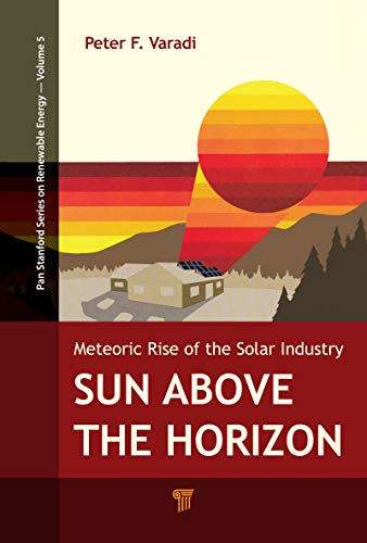 Sun Above the Horizon: Meteoric Rise of the Solar Industry (Pan Stanford Series on Renewable Energy Book 5) (English Edition) -