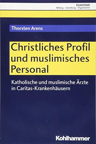Christliches Profil und muslimisches Personal: Katholische und muslimische Ärzte in Caritas-Krankenhäusern (DIAKONIE / Bildung - Gestaltung - Organisation, Band 20)
