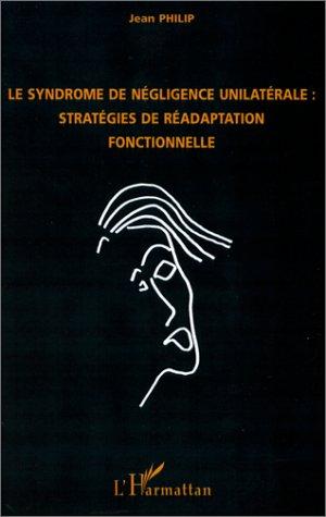 Le syndrome de négligence unilatérale - stratégies de réadaptation fonctionnelle par Jean Philip