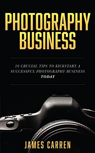 PHOTOGRAPHY: Photography Business - 20 Crucial Tips to Kickstart a Successful Photography Business (Photography, Photoshop, Photography Books, Photography ... Digital Photography) (English Edition) di James Carren