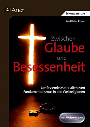 Zwischen Glaube und Besessenheit: Umfassende Materialien zum Fundamentalismus in den Weltreligionen (9. bis 13. Klasse)