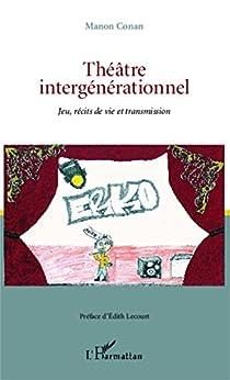 Théâtre intergénérationnel: Jeu, récits de vie et transmission par [Conan, Manon]