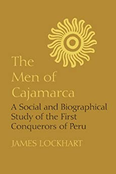 The Men of Cajamarca: A Social and Biographical Study of the First Conquerors of Peru (Llilas Latin American Monograph) by [Lockhart, James]