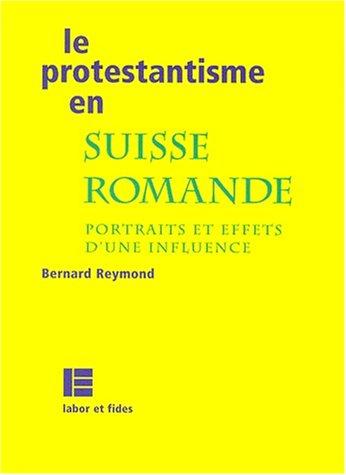 LE PROTESTANTISME EN SUISSE ROMANDE. Portraits et effets d'une influence