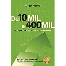 De 10 Mil a 400 Mil En Cuatro Anos, Con Fondos De Inversion: Un Manual Para Saber Como Hacer Crecer Su Dinero, Paso a Paso (Compre Un Millon)