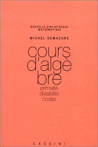 Cours d'algèbre: Primalité. Divisibilité. Codes par Michel Demazure