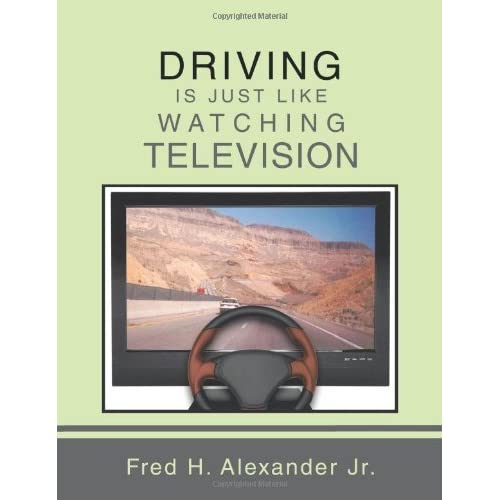 DRIVING IS JUST LIKE WATCHING TELEVISION by Fred H. Alexander Jr. (2013-12-10)