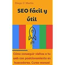 SEO fácil y útil: Cómo conseguir visitas a tu web con posicionamiento en buscadores. Curso manual
