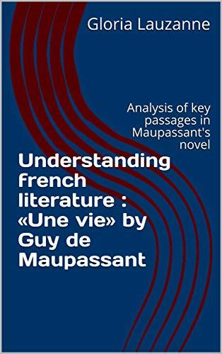 Understanding French Literature :  «une Vie» By Guy De Maupassant: Analysis Of Key Passages In Maupassant's Novel por Gloria Lauzanne Gratis