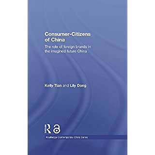 Consumer-Citizens of China: The Role of Foreign Brands in the Imagined Future China (Routledge Contemporary China Series Book 60)