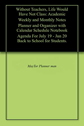 Without Teachers, Life Would Have Not Class: Academic Weekly and Monthly Notes Planner and Organizer with Calendar Schedule Notebook Agenda For July 19 ... to School for Students. (English Edition)
