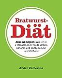 Bratwurst-Diät: Alles ist möglich: Wie ich in 4 Monaten mit Freude 20 Kilo abnahm und seitdem mein...