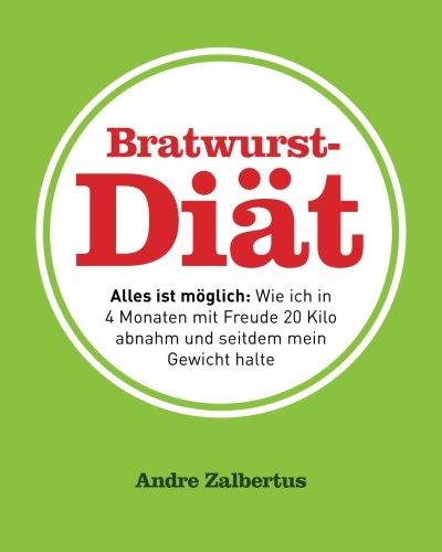 Bratwurst-Diät: Alles ist möglich: Wie ich in 4 Monaten mit Freude 20 Kilo abnahm und seitdem mein Gewicht halte
