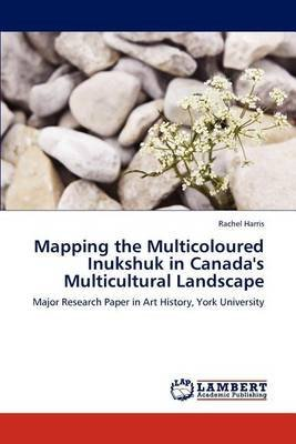 [(Mapping the Multicoloured Inukshuk in Canada's Multicultural Landscape)] [By (author) Lecturer in Music School of Oriental and African Studies Rachel Harris] published on (January, 2012)