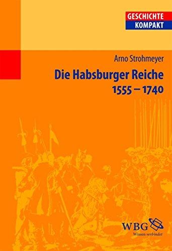 Die Habsburger Reiche 1555-1740: Herrschaft - Gesellschaft - Politik (Geschichte kompakt)