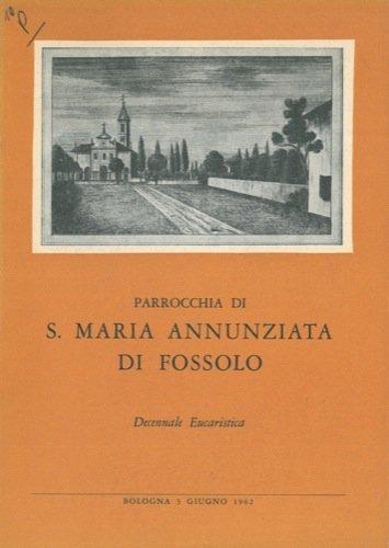 Otto secoli di storia della chiesa di Fossolo (1122 - 1962). Parrocchia di Santa Maria Annunziata di Fossolo. Decennale Eucaristica.