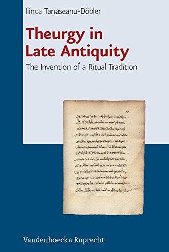 Theurgy in Late Antiquity: The Invention of a Ritual Tradition (Beitrage Zur Europaischen Religionsgeschichte (Berg)) (Beiträge zur Europäischen Religionsgeschichte (BERG), Band 1)