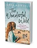 The Wonderful Wild: Was ich von Afrikas Wildnis fürs Leben lerne - Gesa Neitzel