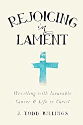 Rejoicing in Lament: Wrestling With Incurable Cancer And Life In Christ