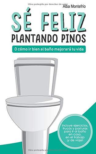 Sé feliz plantando pinos: O cómo ir bien al baño mejorará tu vida por Alba Montefrío