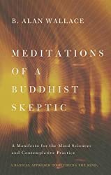 By B Alan Wallace ( Author ) [ Meditations of a Buddhist Skeptic: A Manifesto for the Mind Sciences and Contemplative Practice By Dec-2013 Paperback