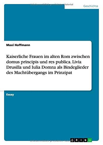 Kaiserliche Frauen im alten Rom zwischen domus principis und res publica. Livia Drusilla und Iulia Domna als Bindeglieder des Machtübergangs im Prinzipat