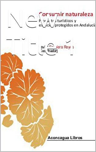 Consumir naturaleza: Productos turísticos y espacios protegidos en Andalucía (Colección universitaria nº 10) por JAVIER ESCALERA REYES