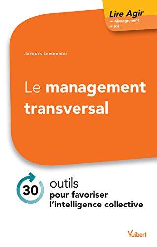 Le management transversal: 30 outils pour favoriser l'intelligence collective (Lire Agir) par Jacques Lemonnier